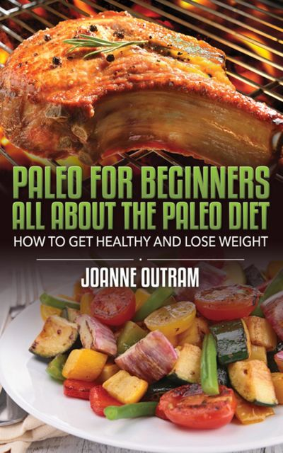 Paleo for Beginners: All about the Paleo Diet, Joanne Outram