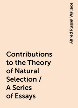 Contributions to the Theory of Natural Selection / A Series of Essays, Alfred Russel Wallace