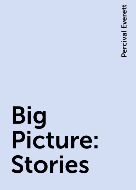 Big Picture: Stories, Percival Everett