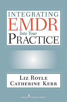 Integrating EMDR Into Your Practice, BSc, MA, Catherine Kerr, Liz Royle, MBACP