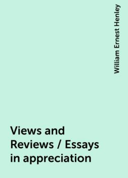 Views and Reviews / Essays in appreciation, William Ernest Henley