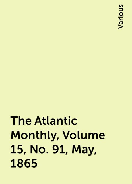 The Atlantic Monthly, Volume 15, No. 91, May, 1865, Various