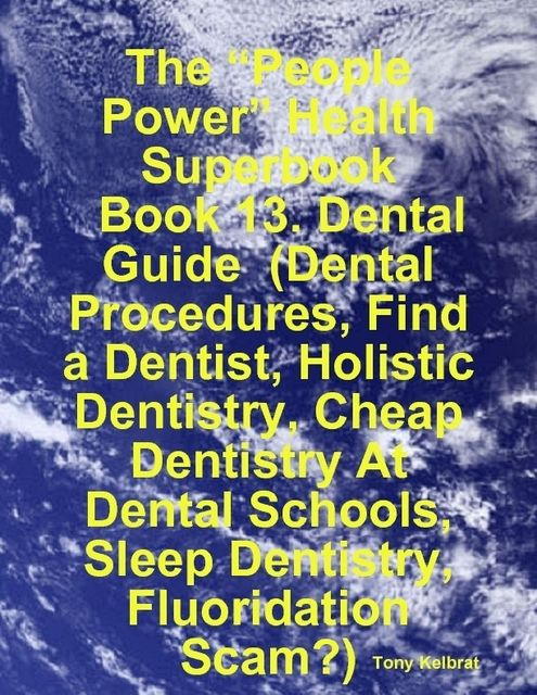 "The ""People Power"" Health Superbook: Book 13. Dental Guide (Dental Procedures, Find a Dentist, Holistic Dentistry, Cheap Dentistry At Dental Schools, Sleep Dentistry, Fluoridation Scam?), Tony Kelbrat"