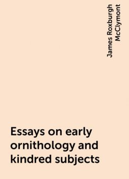 Essays on early ornithology and kindred subjects, James Roxburgh McClymont