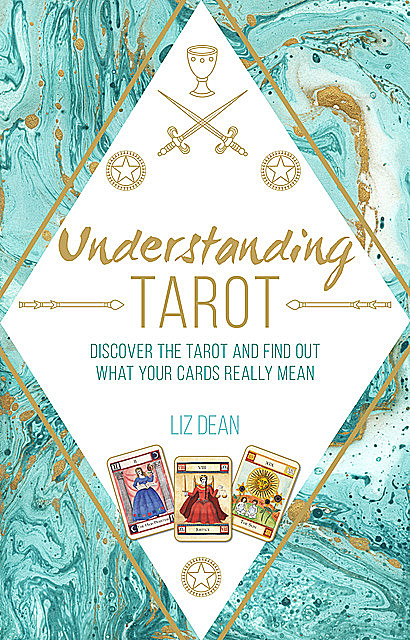 Understanding Tarot: Discover the tarot and find out what your cards really mean, Liz Dean