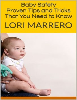 Baby Safety: Proven Tips and Tricks That You Need to Know, Lori Marrero