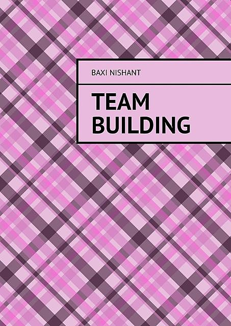 How To Effectively Build Teams And Make Them Work, Nishant Baxi
