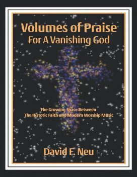 Volumes of Praise for a Vanishing God: The Growing Space Between the Historic Faith and Modern Worship Music, David F. Neu