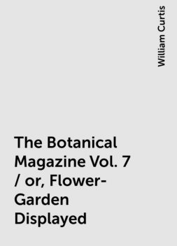 The Botanical Magazine Vol. 7 / or, Flower-Garden Displayed, William Curtis