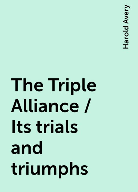 The Triple Alliance / Its trials and triumphs, Harold Avery