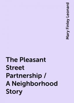The Pleasant Street Partnership / A Neighborhood Story, Mary Finley Leonard