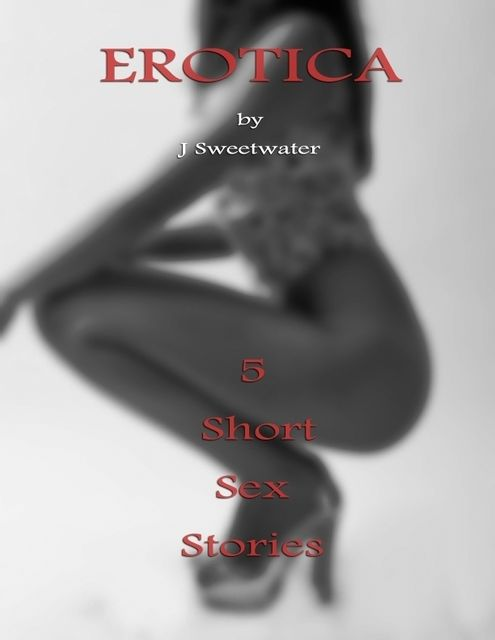 Erotica : 5 Short Sex Stories, J Sweetwater