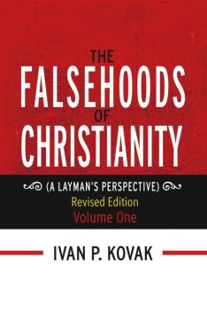 The Falsehoods of Christianity: Revised Edition Vol-One, Ivan P.Kovak