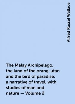 The Malay Archipelago, the land of the orang-utan and the bird of paradise; a narrative of travel, with studies of man and nature — Volume 2, Alfred Russel Wallace
