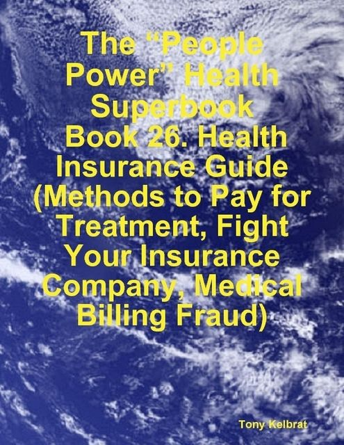 """The """"People Power"""" Health Superbook: Book 26. Health Insurance Guide (Methods to Pay for Treatment, Fight Your Insurance Company, Medical Billing Fraud), Tony Kelbrat"""