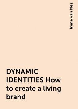 DYNAMIC IDENTITIES How to create a living brand, Irene van Nes