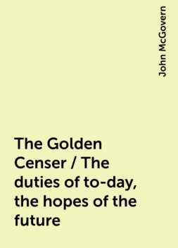 The Golden Censer / The duties of to-day, the hopes of the future, John McGovern
