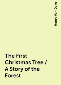 The First Christmas Tree / A Story of the Forest, Henry Van Dyke