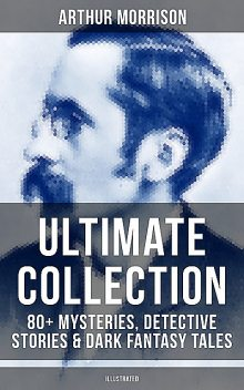 ARTHUR MORRISON Ultimate Collection: 80+ Mysteries, Detective Stories & Dark Fantasy Tales (Illustrated), Arthur Morrison