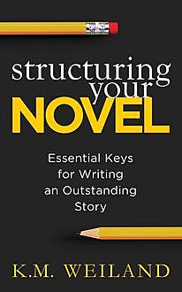 Structuring Your Novel: Essential Keys for Writing an Outstanding Story, K.M. Weiland