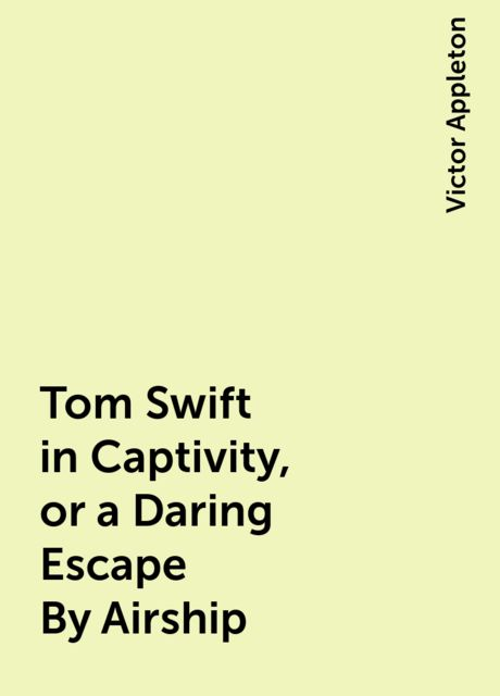 Tom Swift in Captivity, or a Daring Escape By Airship, Victor Appleton