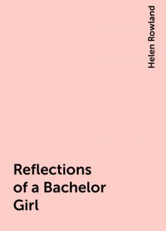 Reflections of a Bachelor Girl, Helen Rowland