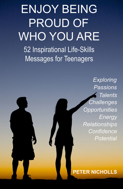 Enjoy Being Proud of Who You Are: 52 Inspirational Life-Skills Messages for Teenagers, Peter Nicholls