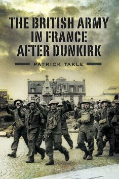 The British Army in France After Dunkirk, Patrick Takle