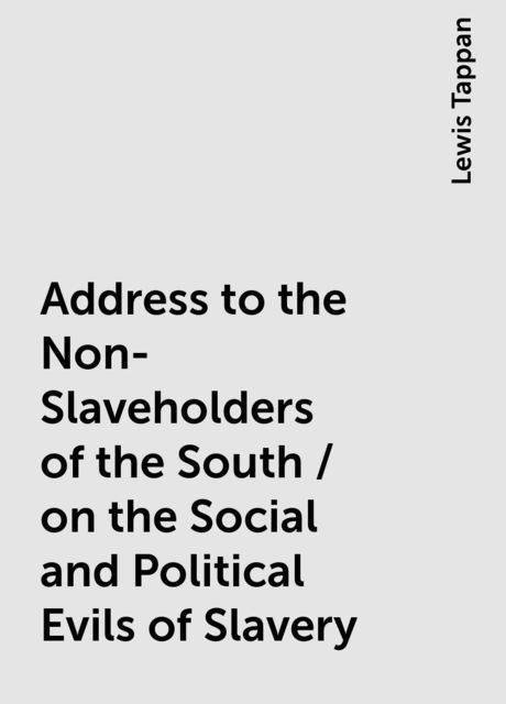 Address to the Non-Slaveholders of the South / on the Social and Political Evils of Slavery, Lewis Tappan