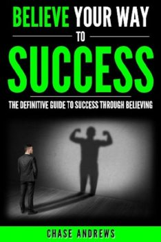 Believe Your Way to Success – The Definitive Guide to Success Through Believing, Chase Andrews