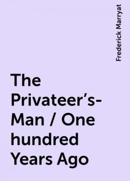 The Privateer's-Man / One hundred Years Ago, Frederick Marryat