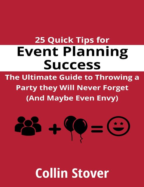 25 Quick Tips for Event Planning Success: the Ultimate Guide to Throwing a Party They Will Never Forget (and Maybe Even Envy)!, Collin Stover