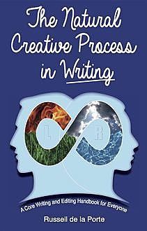 The Natural Creative Process in Writing: A Core Writing and Editing Handbook for Everyone, Russell Henry de la Porte