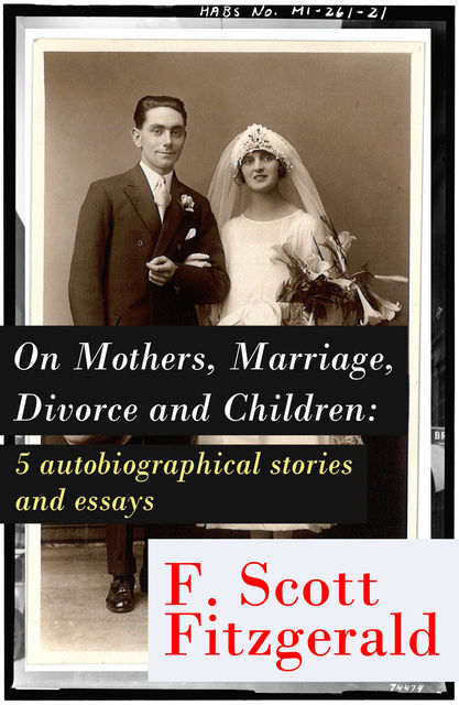 On Mothers, Marriage, Divorce and Children: 5 autobiographical stories and essays, Francis Scott Fitzgerald