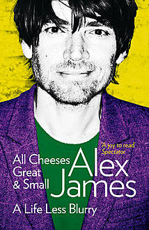 All Cheeses Great and Small: A Life Less Blurry, Alex James
