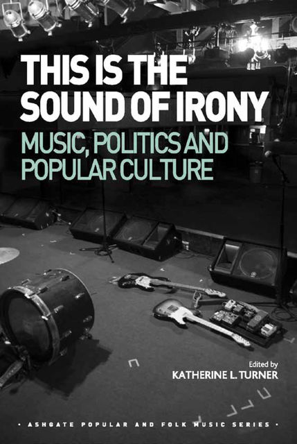 This is the Sound of Irony: Music, Politics and Popular Culture, Katherine L.Turner