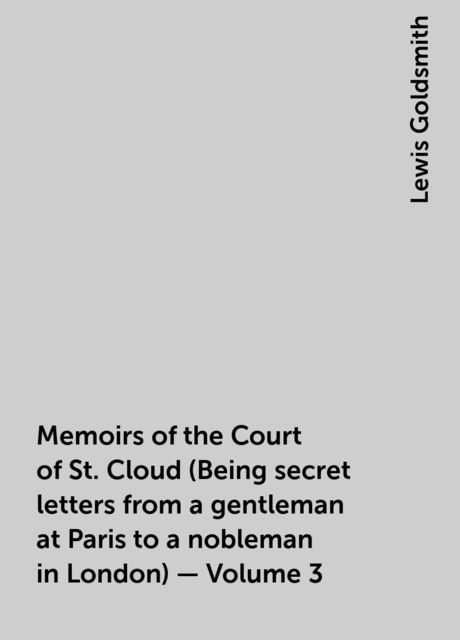 Memoirs of the Court of St. Cloud (Being secret letters from a gentleman at Paris to a nobleman in London) — Volume 3, Lewis Goldsmith
