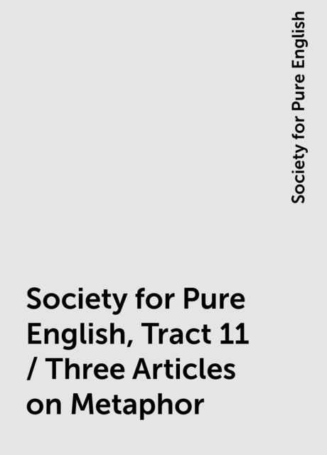 Society for Pure English, Tract 11 / Three Articles on Metaphor, Society for Pure English