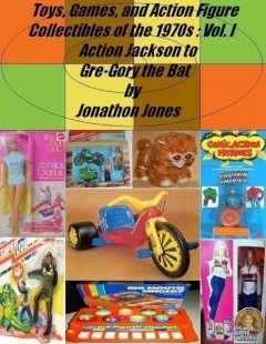 Toys, Games, and Action Figure Collectibles of the 1970s: Volume I: Action Jackson to Gre-Gory the Bat, Jonathon Jones