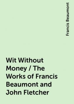 Wit Without Money / The Works of Francis Beaumont and John Fletcher, Francis Beaumont