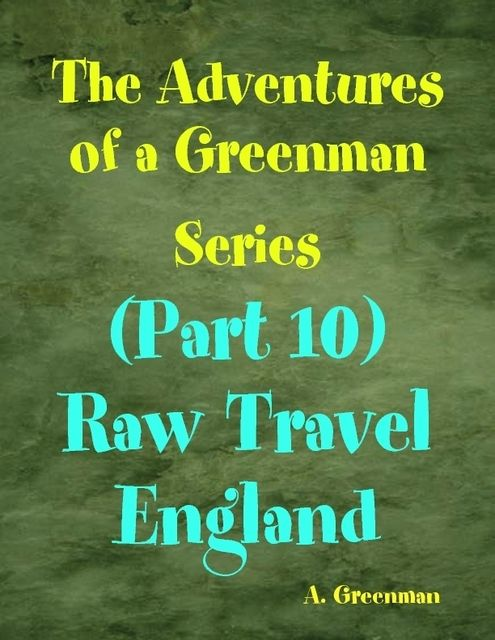 The Adventures of a Greenman Series: (Part 10) Raw Travel England, A Greenman