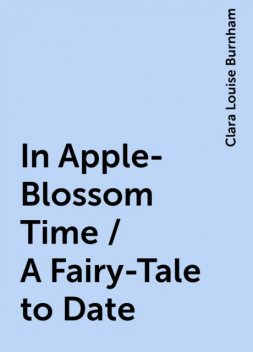 In Apple-Blossom Time / A Fairy-Tale to Date, Clara Louise Burnham