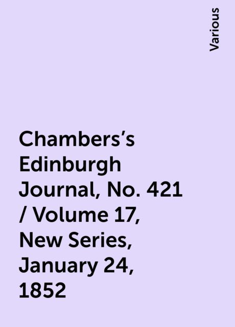 Chambers's Edinburgh Journal, No. 421 / Volume 17, New Series, January 24, 1852, Various