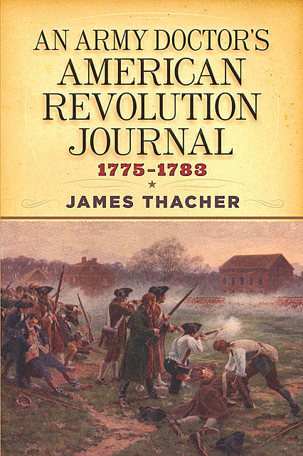 An Army Doctor's American Revolution Journal, 1775–1783, James Thacher