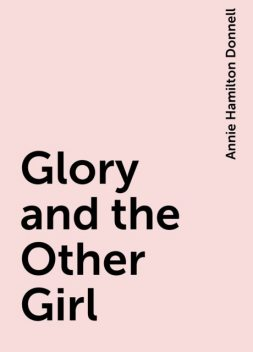 Glory and the Other Girl, Annie Hamilton Donnell