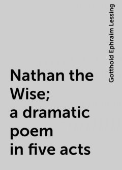 Nathan the Wise; a dramatic poem in five acts, Gotthold Ephraim Lessing