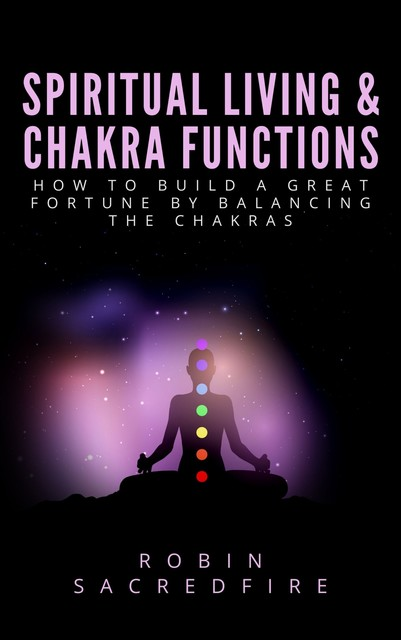 Spiritual Living & Chakra Functions: How to Build a Great Fortune by Balancing the Chakras, Robin Sacredfire