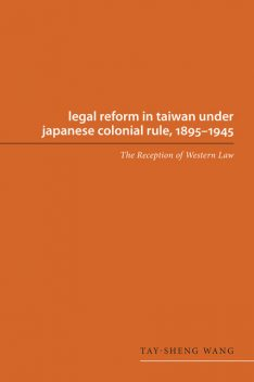 Legal Reform in Taiwan under Japanese Colonial Rule, 1895-1945, #45, Tay, sheng Wang