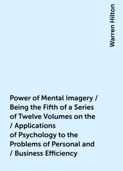 Power of Mental Imagery / Being the Fifth of a Series of Twelve Volumes on the / Applications of Psychology to the Problems of Personal and / Business Efficiency, Warren Hilton