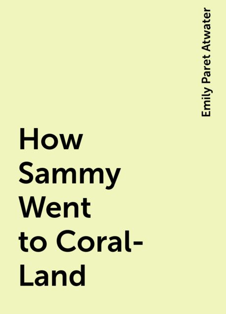 How Sammy Went to Coral-Land, Emily Paret Atwater